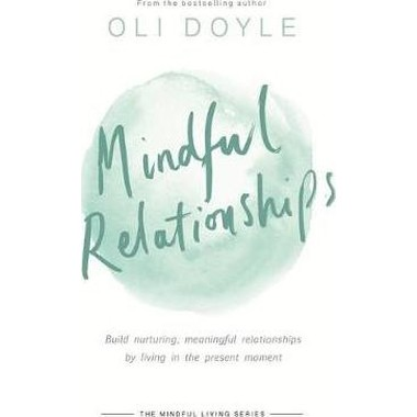 Mindful Relationships :Build nurturing, meaningful relationships by living in the present moment