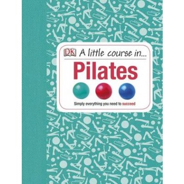 A Little Course in Pilates :Simply Everything You Need to Succeed