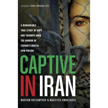 Captive in Iran :A Remarkable True Story of Hope and Triumph Amid the Horror of Tehran's Brutal Evin Prison