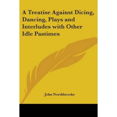 A Treatise Against Dicing, Dancing, Plays and Interludes with Other Idle Pastimes