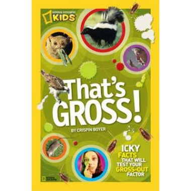 That's Gross! :Icky Facts That Will Test Your Gross-out Factor
