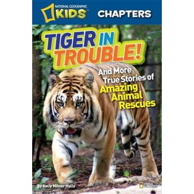 National Geographic Kids Chapters: Tiger in Trouble! :And More True Stories of Amazing Animal Rescues