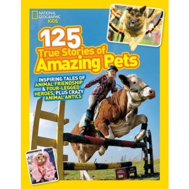 125 True Stories of Amazing Pets :Inspiring Tales of Animal Friendship and Four-Legged Heroes, Plus Crazy Animal Antics