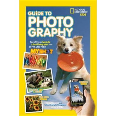 National Geographic Kids Guide to Photography :Tips & Tricks on How to be a Great Photographer from the Pros & Your Pals at My Shot