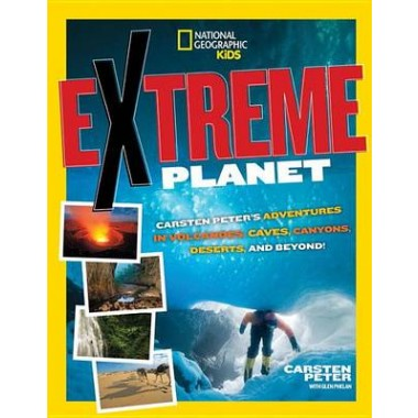 Extreme Planet :Carsten Peters Adventures in Volcanoes, Caves, Canyons, Deserts, and Beyond!