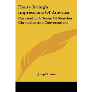 Henry Irvings Impressions Of America :Narrated In A Series Of Sketches, Chronicles And Conversations