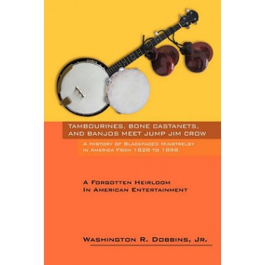 Tambourines, Bone Castanets, and Banjos Meet Jump Jim Crow :A History of Blackfaced Minstrelsy in America from 1828 to 1898: A Forgotten Heirloom in a