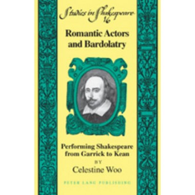 Romantic Actors and Bardolatry :Performing Shakespeare from Garrick to Kean