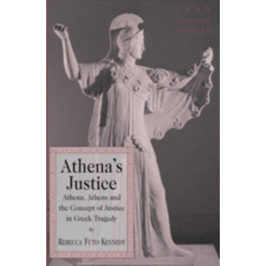 Athenas Justice :Athena, Athens and the Concept of Justice in Greek Tragedy
