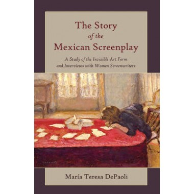 The Story of the Mexican Screenplay :A Study of the Invisible Art Form and Interviews with Women Screenwriters