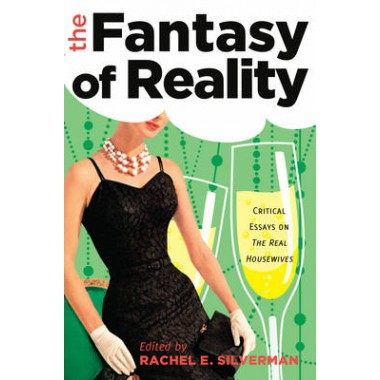 The Fantasy of Reality :Critical Essays on  The Real Housewives