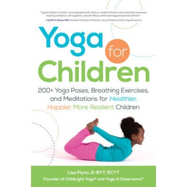 Yoga for Children :200+ Yoga Poses, Breathing Exercises, and Meditations for Healthier, Happier, More Resilient Children