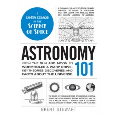 Astronomy 101 :From the Sun and Moon to Wormholes and Warp Drive, Key Theories, Discoveries, and Facts about the Universe