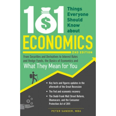 101 Things Everyone Should Know About Economics :From Securities and Derivatives to Interest Rates and Hedge Funds, the Basics of Economics and What They Mean for You
