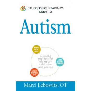 The Conscious Parent's Guide to Autism :A Mindful Approach for Helping Your Child Focus and Succeed