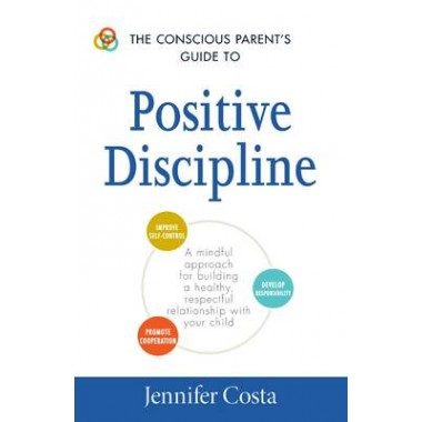 The Conscious Parents Guide to Positive Discipline :A Mindful Approach for Building a Healthy, Respectful Relationship with Your Child