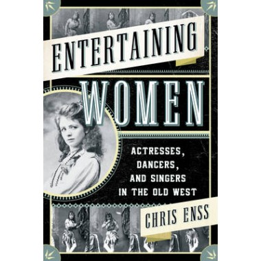 Entertaining Women :Actresses, Dancers, and Singers in the Old West