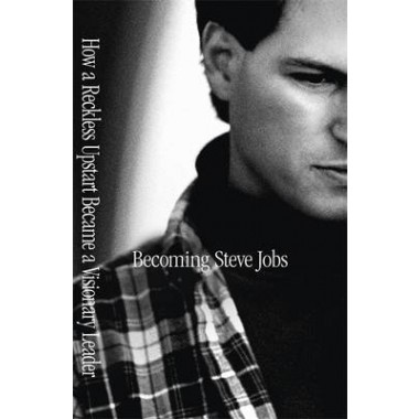 Becoming Steve Jobs :The evolution of a reckless upstart into a visionary leader