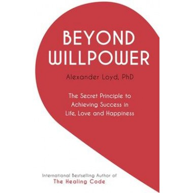 Beyond Willpower :The Secret Principle to Achieving Success in Life, Love, and Happiness