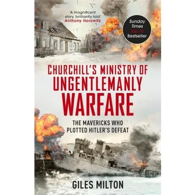Churchill's Ministry of Ungentlemanly Warfare :The Mavericks who Plotted Hitler's Defeat