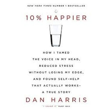 10% Happier :How I Tamed the Voice in My Head, Reduced Stress Without Losing My Edge, and Found Self-Help That Actually Works - A True Story