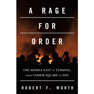 A Rage for Order :The Middle East in Turmoil, from Tahrir Square to ISIS