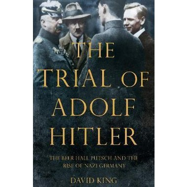 The Trial of Adolf Hitler :The Beer Hall Putsch and the Rise of Nazi Germany