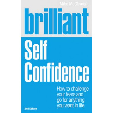 Brilliant Self Confidence :How to challenge your fears and go for anything you want in life
