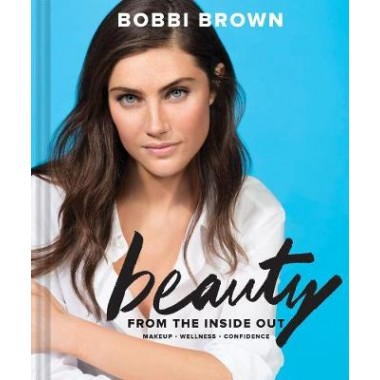 Bobbi Brown's Beauty from the Inside Out :Makeup * Wellness * Confidence