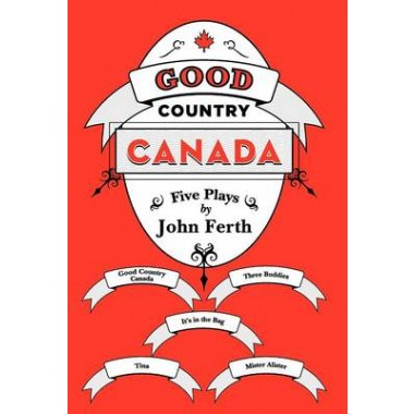 Good Country Canada :Five Plays by John Ferth