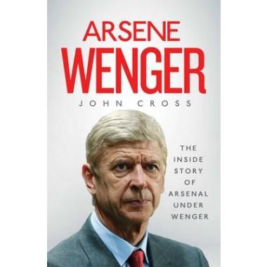 Arsene Wenger :The Inside Story of Arsenal Under Wenger