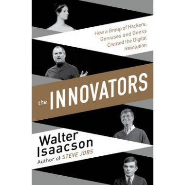 Innovators :How a Group of Inventors, Hackers, Geniuses and Geeks Created the Digital Revolution