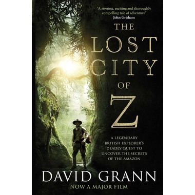 The Lost City of Z :A Legendary British Explorer's Deadly Quest to Uncover the Secrets of the Amazon