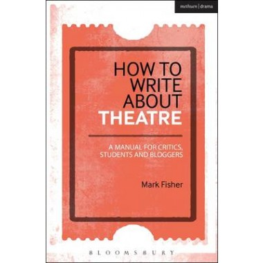 How to Write About Theatre :A Manual for Critics, Students and Bloggers