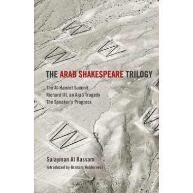 The Arab Shakespeare Trilogy :The Al-Hamlet Summit; Richard III, an Arab Tragedy; The Speakers Progress