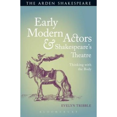 Early Modern Actors and Shakespeare's Theatre :Thinking with the Body