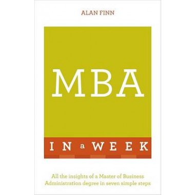 MBA In A Week :All The Insights Of A Master Of Business Administration Degree In Seven Simple Steps