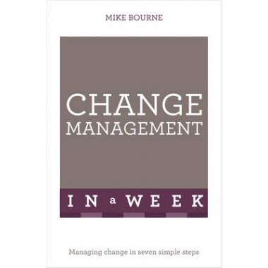 Change Management In A Week :Managing Change In Seven Simple Steps