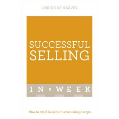 Successful Selling In A Week :How To Excel In Sales In Seven Simple Steps
