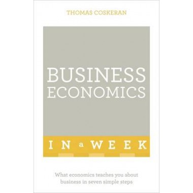 Business Economics In A Week :What Economics Teaches You About Business In Seven Simple Steps