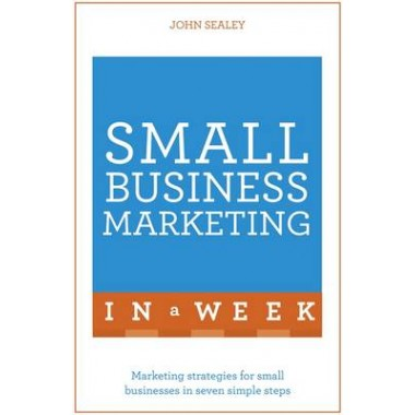 Small Business Marketing In A Week :Marketing Strategies For Small Businesses In Seven Simple Steps