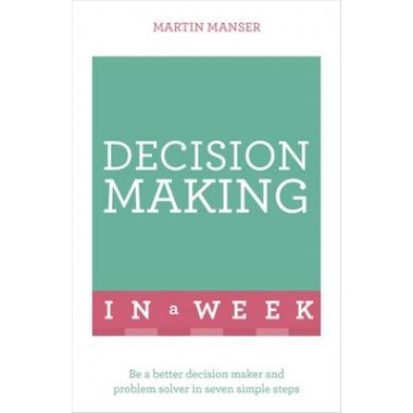 Decision Making In A Week :Be A Better Decision Maker And Problem Solver In Seven Simple Steps