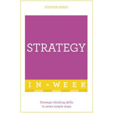Strategy In A Week :Strategic Thinking Skills In Seven Simple Steps