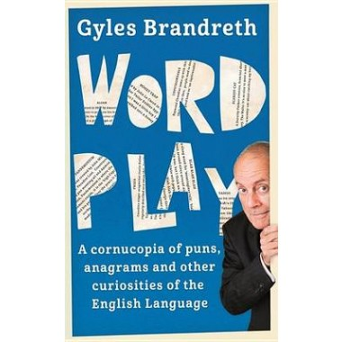 Word Play :A cornucopia of puns, anagrams and other contortions and curiosities of the English language