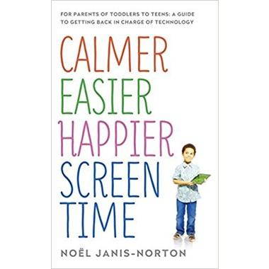 Calmer Easier Happier Screen Time :For parents of toddlers to teens: A guide to getting back in charge of technology