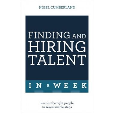 Finding & Hiring Talent In A Week :Talent Search, Recruitment And Retention In Seven Simple Steps
