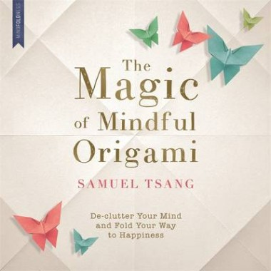 The Magic of Mindful Origami :Declutter Your Mind and Fold Your Way to Happiness