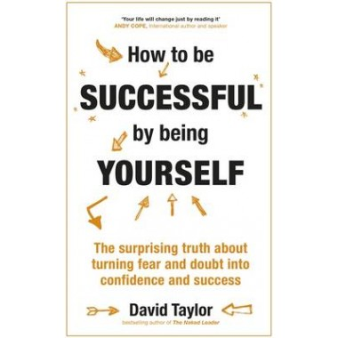 How To Be Successful By Being Yourself :The Surprising Truth About Turning Fear and Doubt into Confidence and Success