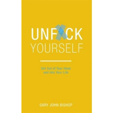 Unf*ck Yourself :Get out of your head and into your life