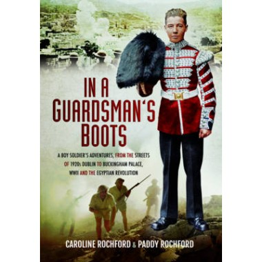 In a Guardsmans Boots :A Boy Soldiers Adventures from the Streets of 1920s Dublin to Buckingham Palace, WWII and the Egyptian Revolution